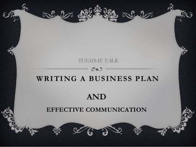 WRITING A BUSINESS PLAN TUESDAY TALK EFFECTIVE COMMUNICATION AND