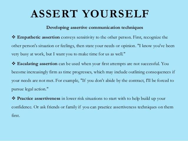 ASSERT YOURSELF Developing assertive communication techniques  Empathetic assertion conveys sensitivity to the other pers...