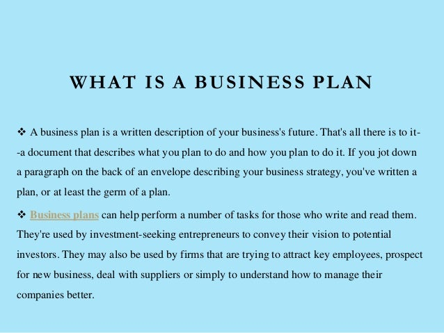 WHAT IS A BUSINESS PLAN  A business plan is a written description of your business's future. That's all there is to it- -...