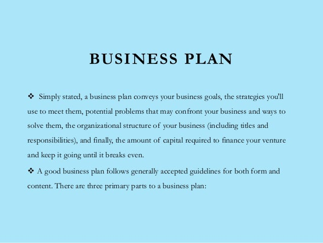 BUSINESS PLAN  Simply stated, a business plan conveys your business goals, the strategies you'll use to meet them, potent...