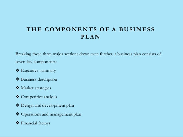 THE COMPONENTS OF A BUSINESS PLAN Breaking these three major sections down even further, a business plan consists of seven...