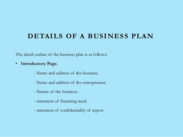 DETAILS OF A BUSINESS PLAN The detail outline of the business plan is as follows: • Introductory Page. - Name and address ...