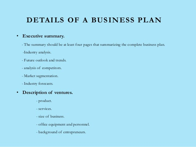 DETAILS OF A BUSINESS PLAN • Executive summary. - The summary should be at least four pages that summarizing the complete ...