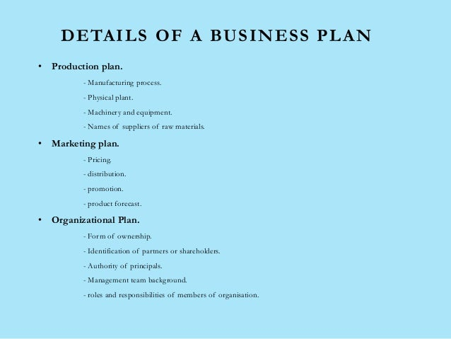 DETAILS OF A BUSINESS PLAN • Production plan. - Manufacturing process. - Physical plant. - Machinery and equipment. - Name...