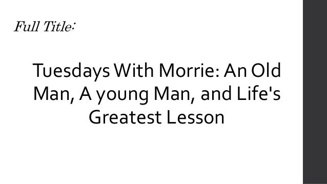 "tuesdays with morrie review The book tuesdays with morrie is all of these lessons compiled into one final ""thesis"" mitch learns about depending on others, giving and being selfless, the importance of letting your emotions free, and loving those around you."