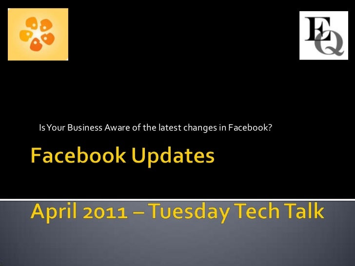 Is Your Business Aware of the latest changes in Facebook?<br />Facebook UpdatesApril 2011 – Tuesday Tech Talk<br />