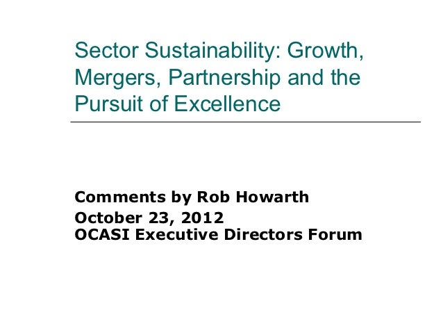 Sector Sustainability: Growth,Mergers, Partnership and thePursuit of ExcellenceComments by Rob HowarthOctober 23, 2012OCAS...