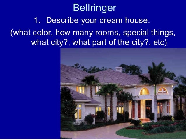 Bellringer  1. Describe your dream house.  (what color, how many rooms, special things,  what city?, what part of the city...