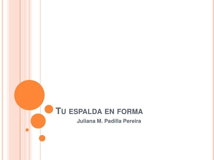 Tu espalda en forma<br />Juliana M. Padilla Pereira<br />