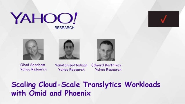 Scaling Cloud-Scale Translytics Workloads with Omid and Phoenix Ohad Shacham Yahoo Research Edward Bortnikov Yahoo Researc...