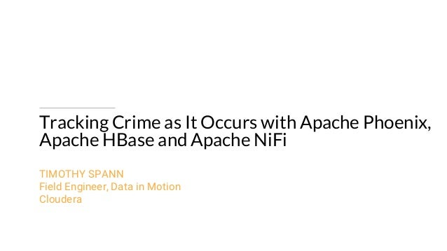 Tracking Crime as It Occurs with Apache Phoenix, Apache HBase and Apache NiFi TIMOTHY SPANN Field Engineer, Data in Motion...