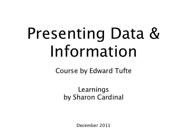 Presenting Data &   Information   Course by Edward Tufte         Learnings     by Sharon Cardinal         December 2011