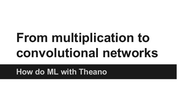 From multiplication to  convolutional networks  How do ML with Theano