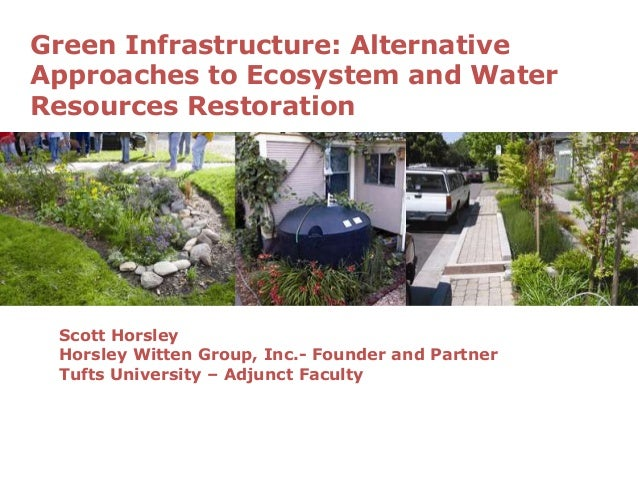 Green Infrastructure: Alternative Approaches to Ecosystem and Water Resources Restoration Scott Horsley Horsley Witten Gro...