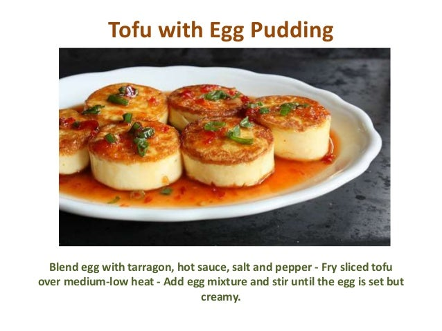 Tofu with Egg Pudding Blend egg with tarragon, hot sauce, salt and pepper - Fry sliced tofu over medium-low heat - Add egg...
