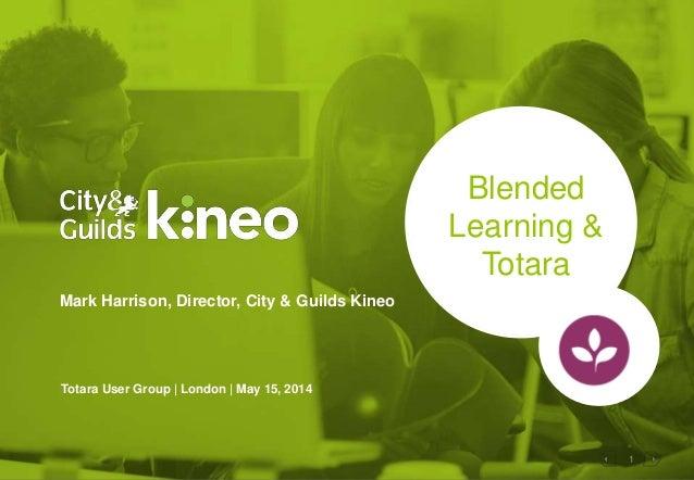 1 Blended Learning & Totara Mark Harrison, Director, City & Guilds Kineo Totara User Group | London | May 15, 2014