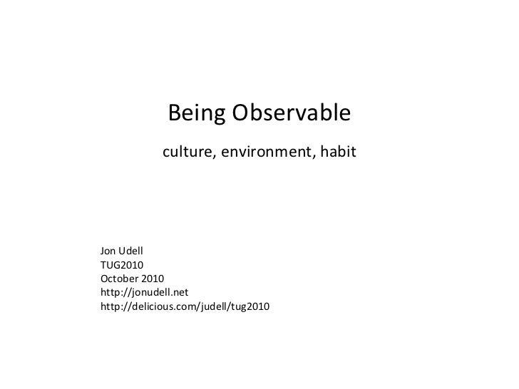 Being Observable culture, environment, habit Jon Udell TUG2010 October 2010 http://jonudell.net http://delicious.com/judel...