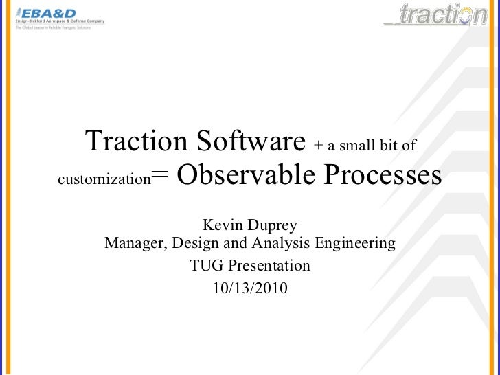Traction Software  + a small bit of customization = Observable Processes Kevin Duprey Manager, Design and Analysis Enginee...