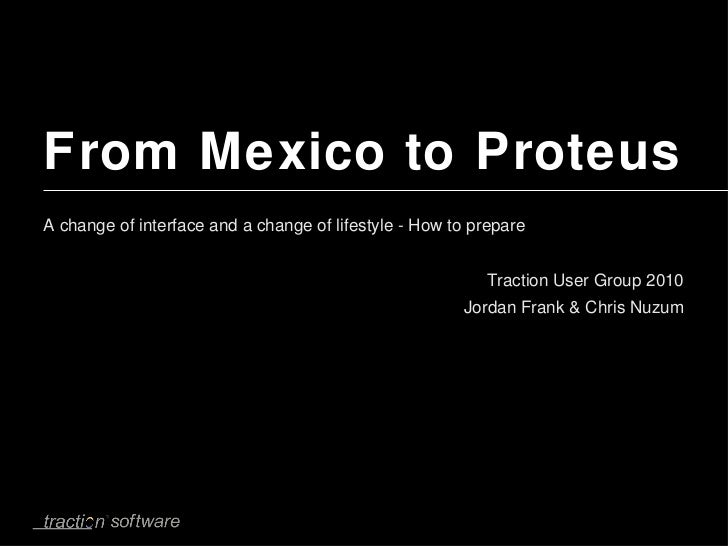 From Mexico to Proteus <ul><li>A change of interface and a change of lifestyle - How to prepare </li></ul><ul><li>Traction...
