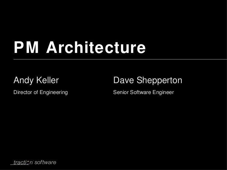 PM Architecture <ul><li>Andy Keller Director of Engineering </li></ul>Dave Shepperton Senior Software Engineer