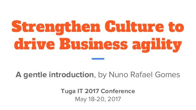 Strengthen Culture to drive Business agility A gentle introduction, by Nuno Rafael Gomes Tuga IT 2017 Conference May 18-20...