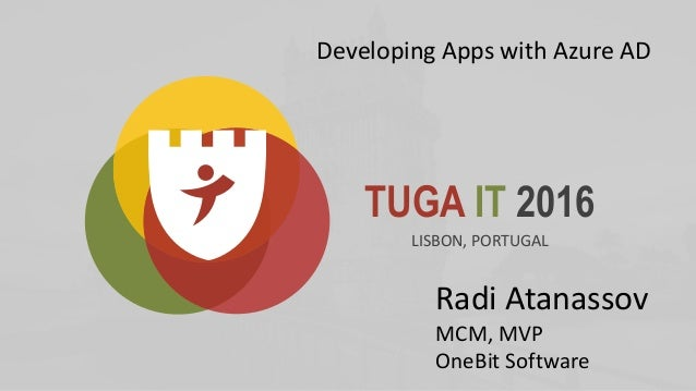 TUGA IT 2016 LISBON, PORTUGAL Radi Atanassov MCM, MVP OneBit Software Developing Apps with Azure AD