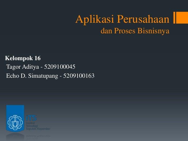 Aplikasi Perusahaan                                  dan Proses BisnisnyaKelompok 16Tagor Aditya - 5209100045Echo D. Simat...