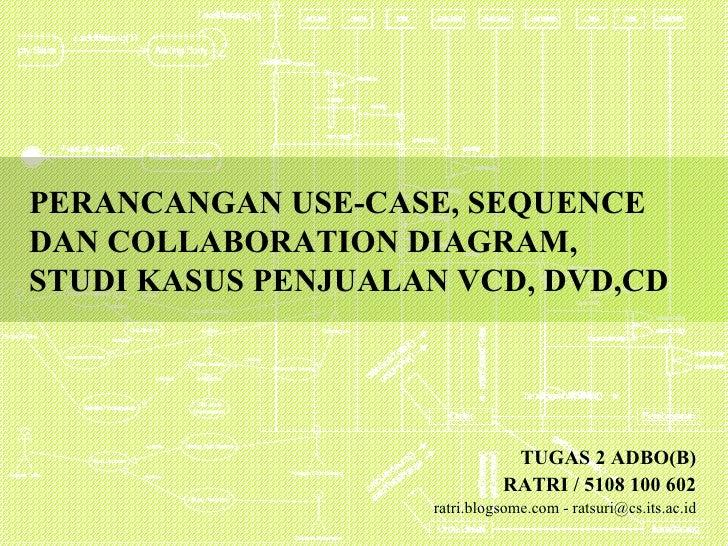 PERANCANGAN USE-CASE, SEQUENCE DAN COLLABORATION DIAGRAM,  STUDI KASUS PENJUALAN VCD, DVD,CD TUGAS 2 ADBO(B) RATRI  /  510...