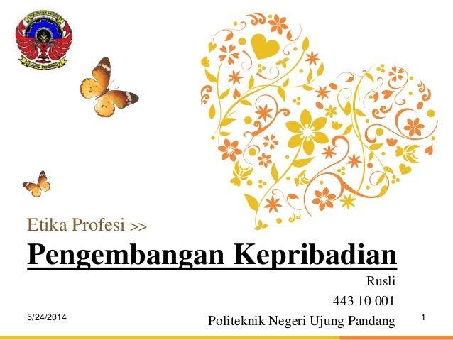 L.O.G.O Rusli 443 10 001 Politeknik Negeri Ujung Pandang Etika Profesi >> Pengembangan Kepribadian 5/24/2014 1