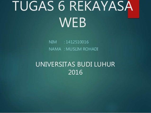 TUGAS 6 REKAYASA WEB NIM : 1412510016 NAMA : MUSLIM ROHADI UNIVERSITAS BUDI LUHUR 2016