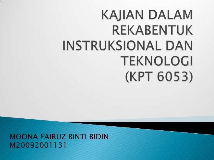 KAJIAN DALAM REKABENTUK INSTRUKSIONAL DAN TEKNOLOGI(KPT 6053)<br />MOONA FAIRUZ BINTI BIDIN<br />M20092001131<br />
