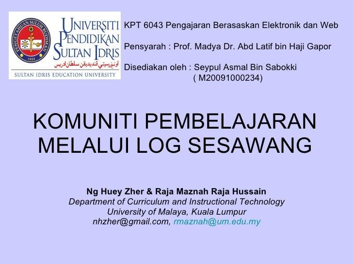 KOMUNITI PEMBELAJARAN MELALUI LOG SESAWANG Ng Huey Zher &   Raja Maznah Raja Hussain Department of Curriculum and Instruct...