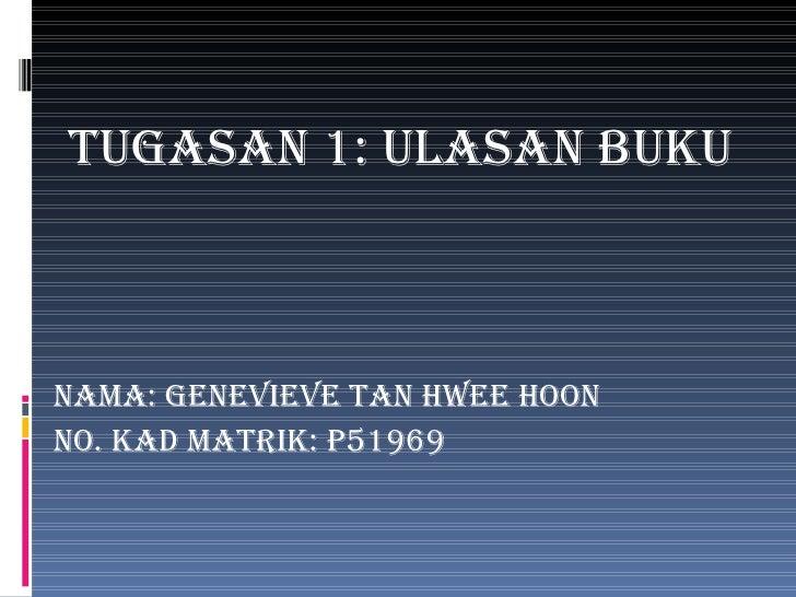<ul><li>Tugasan 1: Ulasan Buku </li></ul><ul><li>Nama: genevieve tan hwee hoon </li></ul><ul><li>No. kad matrik: p51969 </...