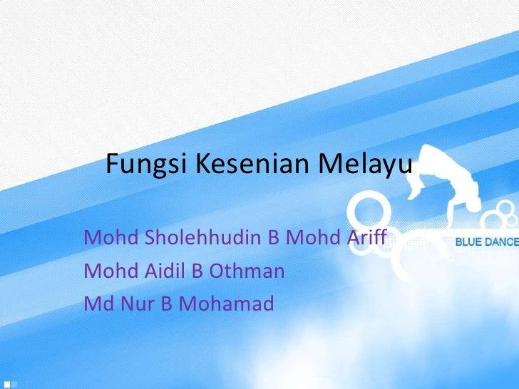 Fungsi Kesenian MelayuMohd Sholehhudin B Mohd AriffMohd Aidil B OthmanMd Nur B Mohamad