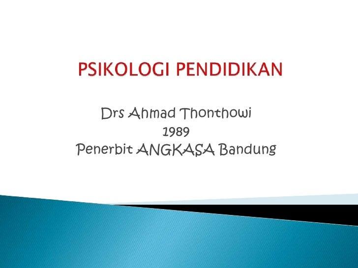 PSIKOLOGIPENDIDIKAN<br />Drs Ahmad Thonthowi<br />1989<br />Penerbit ANGKASA Bandung<br />
