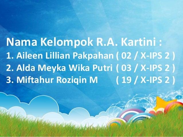 Nama Kelompok R.A. Kartini : 1. Aileen Lillian Pakpahan ( 02 / X-IPS 2 ) 2. Alda Meyka Wika Putri ( 03 / X-IPS 2 ) 3. Mift...