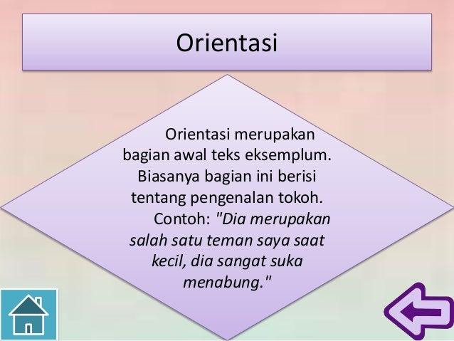 """Orientasi Orientasi merupakan bagian awal teks eksemplum. Biasanya bagian ini berisi tentang pengenalan tokoh. Contoh: """"Di..."""
