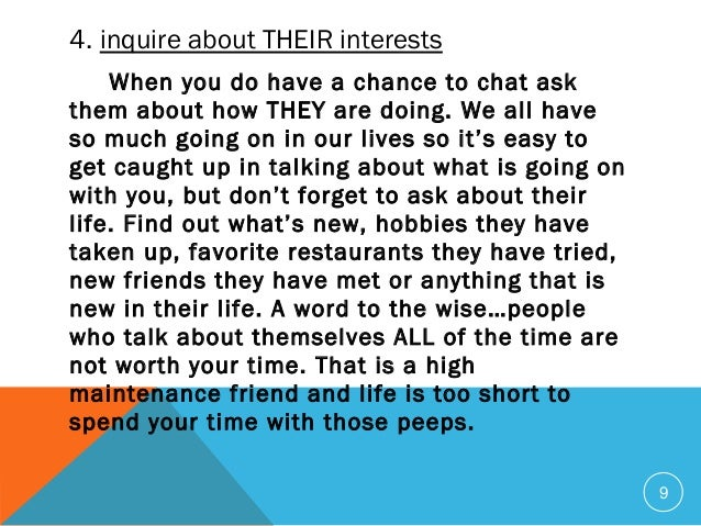 9 4. inquire about THEIR interests When you do have a chance to chat ask them about how THEY are doing. We all have so mu...