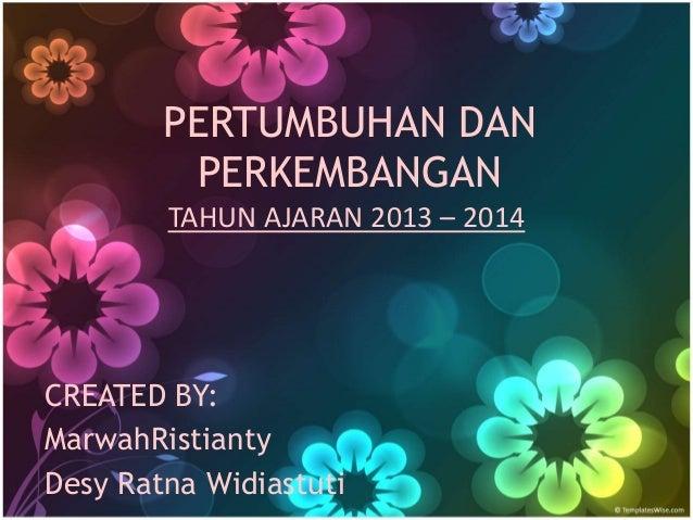 PERTUMBUHAN DAN  PERKEMBANGAN  TAHUN AJARAN 2013 – 2014  CREATED BY:  MarwahRistianty  Desy Ratna Widiastuti