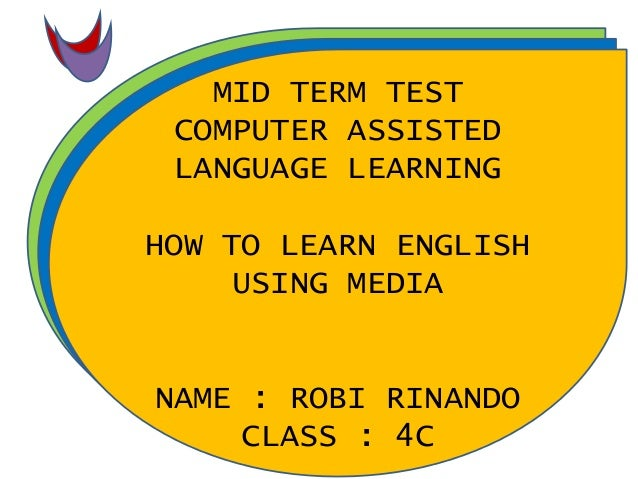 MID TERM TEST COMPUTER ASSISTED LANGUAGE LEARNING HOW TO LEARN ENGLISH USING MEDIA NAME : ROBI RINANDO CLASS : 4C