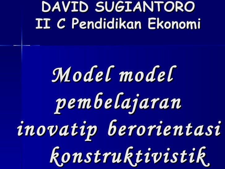 DAVID SUGIANTORO II C Pendidikan Ekonomi Model model  pembelajaran inovatip  berorientasi  konstruktivistik