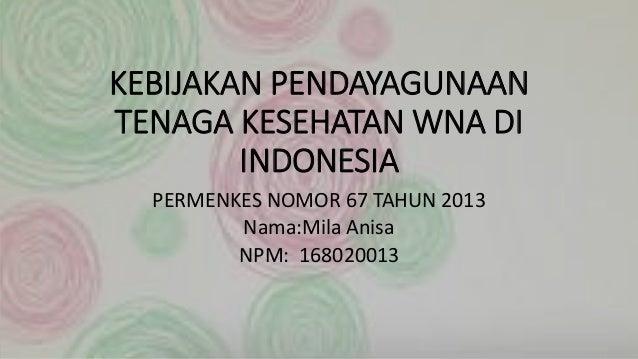 KEBIJAKAN PENDAYAGUNAAN TENAGA KESEHATAN WNA DI INDONESIA PERMENKES NOMOR 67 TAHUN 2013 Nama:Mila Anisa NPM: 168020013