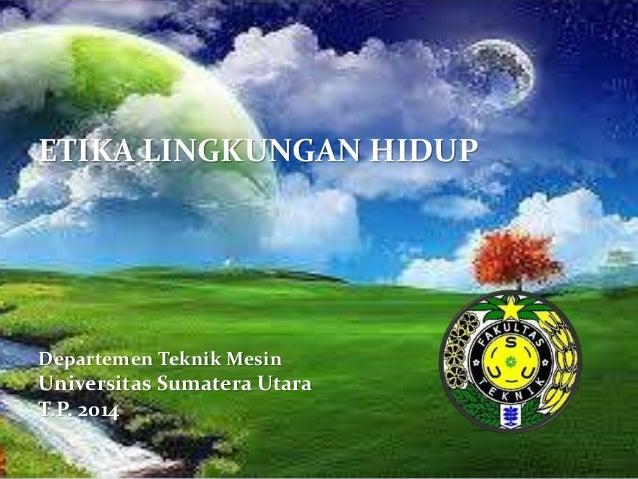 ETIKA LINGKUNGAN HIDUP  Departemen Teknik Mesin  Universitas Sumatera Utara  T.P. 2014