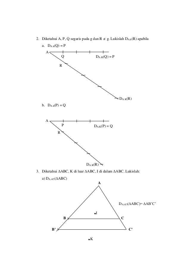 2. Diketahui A, P, Q segaris pada g dan R  g. Lukislah DA.k(R) apabila a. DA.k(Q) = P b. DA.k(P) = Q 3. Diketahui ABC, K...