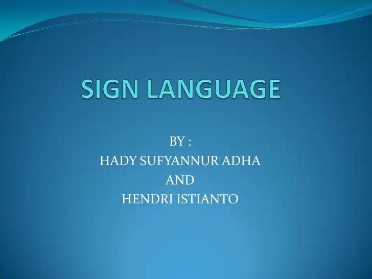 SIGN LANGUAGE<br />BY :<br />HADY SUFYANNUR ADHA<br />AND <br />HENDRI ISTIANTO<br />
