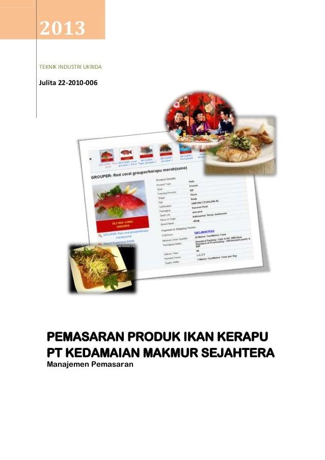 2013 TEKNIK INDUSTRI UKRIDA Julita 22-2010-006 PEMASARAN PRODUK IKAN KERAPU PT KEDAMAIAN MAKMUR SEJAHTERA Manajemen Pemasa...