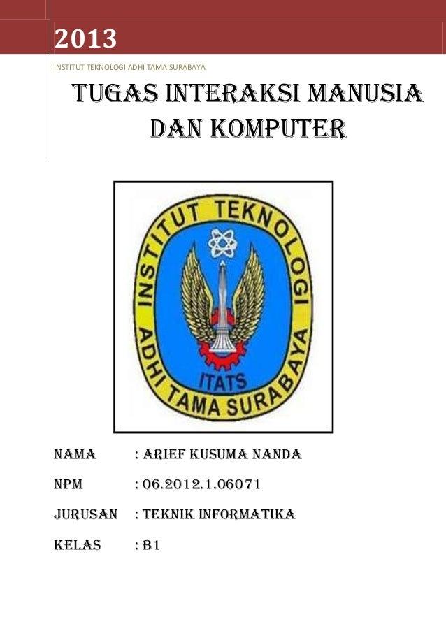 2013 INSTITUT TEKNOLOGI ADHI TAMA SURABAYA  TUGAS interaksi manusia dan komputer  NAMA  : ARIEF KUSUMA NANDA  NPM  : 06.20...