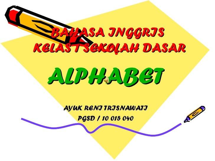 BAHASA INGGRIS  KELAS 1 SEKOLAH DASAR ALPHABET AYUK RENI TRISNAWATI PGSD / 10 015 040