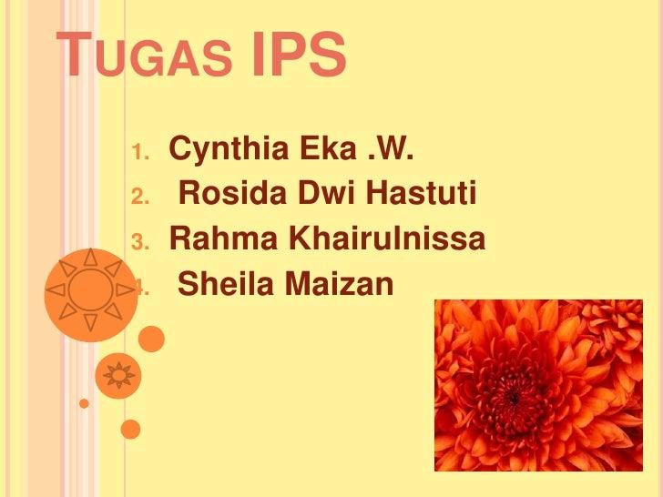 TUGAS IPS  1.   Cynthia Eka .W.  2.   Rosida Dwi Hastuti  3.   Rahma Khairulnissa  4.   Sheila Maizan