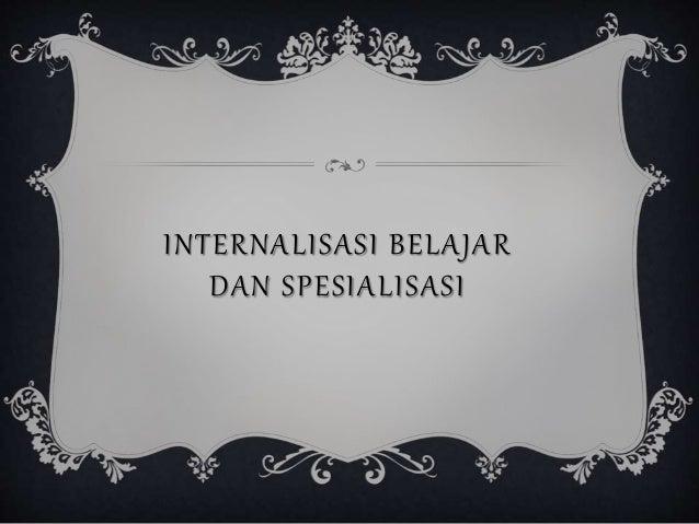 INTERNALISASI BELAJAR  DAN SPESIALISASI